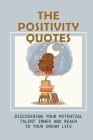 The Positivity Quotes: Discovering Your Potential Talent Inner And Reach To Your Dream Life: Positive Inspirations Cover Image