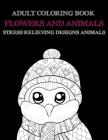 Adult Coloring Book Flowers and Animals - Stress Relieving Designs Animals Cover Image