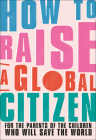 How to Raise a Global Citizen: For the Parents of the Children Who Will Save the World Cover Image