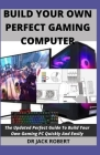 Build Your Own Perfect Gaming Computer: The Updated Perfect Guide To Build Your Own Gaming PC Quickly And Easily Cover Image
