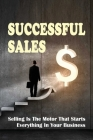 Successful Sales: Selling Is The Motor That Starts Everything In Your Business: Successful Sales Techniques Cover Image