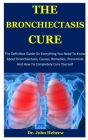 The Bronchiectasis Cure: The Definitive Guide On Everything You Need To Know About bronchiectasis, Causes, Remedies, Prevention And How To Comp Cover Image