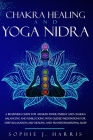 Chakra Healing and Yoga Nidra: A Beginners Guide for Awaken Inner Energy and Chakra Balancing and Unblocking with Guided Meditations for Deep Relaxat Cover Image