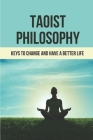 Taoist Philosophy: Keys To Change And Have A Better Life: Taoist Philosophy Meaning Cover Image