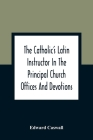 The Catholic'S Latin Instructor In The Principal Church Offices And Devotions; For The Use Of Choirs, Convents, And Mission Schools And For Self-Teach Cover Image