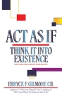 Act as If: Think It into Existence: Your Thoughts Create Your Reality Cover Image