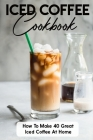 Iced Coffee Cookbook How To Make 40 Great Iced Coffee At Home: Iced Coffee Cup Cover Image