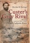 Custer's Gray Rival: The Life of Confederate Major General Thomas Lafayette Rosser Cover Image