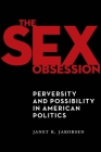 The Sex Obsession: Perversity and Possibility in American Politics (Sexual Cultures #55) Cover Image