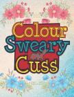 Colour Sweary And Cuss: A British Swear Word Coloring Book for Adults (Adult Coloring Book for Stress Relief and Relaxation) Cover Image