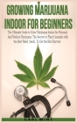 Growing Marijuana Indoor for Beginners: The Ultimate Guide to Grow Marijuana Indoor for Personal And Medical Marijuana. The Secrets to Plant Cannabis Cover Image