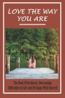 Love The Way You Are: The Book Of Resilience, Overcoming Difficulties In Life And Be Happy With Yourself: Ways To Find Your True Self Cover Image