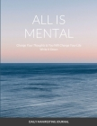 All Is Mental Change Your Thoughts and You Will Change Your Life: Write it down Cover Image