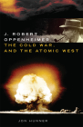 J. Robert Oppenheimer, the Cold War, and the Atomic West, Volume 24 (Oklahoma Western Biographies #24) Cover Image