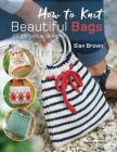 How to Knit Beautiful Bags: 22 Gorgeous Designs Cover Image