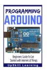 Arduino: Programming Arduino: Beginners Guide To Get Started With Internet Of Things (Arduino Programming Book, Arduino Program Cover Image