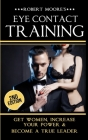 Eye Contact Training: Get Women, Increase Your Power & Become a True Leader (Body Language #2) Cover Image