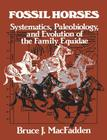 Fossil Horses: Systematics, Paleobiology, and Evolution of the Family Equidae Cover Image