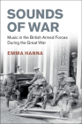Sounds of War: Music in the British Armed Forces During the Great War (Studies in the Social and Cultural History of Modern Warfare) Cover Image