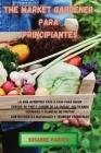 The Market Gardener Para Principiantes: La guía auténtica paso a paso para hacer crecer su país o jardín de la ciudad, cultivando verduras y plantas d Cover Image