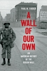 A Wall of Our Own: An American History of the Berlin Wall (Studies in United States Culture) Cover Image