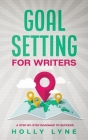 Goal Setting for Writers: A Step-By-Step Roadmap to Success Cover Image