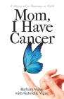 Mom, I Have Cancer: A Story of a Journey in Faith Cover Image