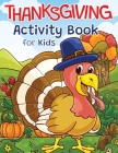 Thanksgiving Activity Book for Kids: Super Fun Thanksgiving Activities - For Hours of Play! - Coloring Pages, I Spy, Mazes, Word Search, Connect The D Cover Image