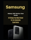 Samsung Galaxy S20 Series User Guide: 20 Things You Must Know For AN AWESOME Experience Cover Image