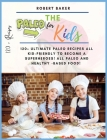 The Paleo Diet for Kids: 120+ Ultimate Paleo Recipes All Kid-Friendly to Become a Superheroes! All Paleo and Healthy -Based Food! All Low-carb Cover Image