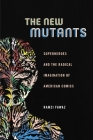The New Mutants: Superheroes and the Radical Imagination of American Comics Cover Image