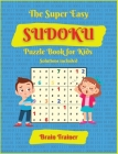 The Super Easy Sudoku Puzzle Book For Kids: Large Print, All Easy Sudoku Puzzle Books for Kids, Ages 6-8, 8-12, Brain Trainer by Yoshi Sakamoto Cover Image