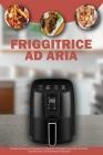 Friggitrice ad Aria: Ricette Italiane per Preparare in meno di 10 Minuti i tuoi Piatti Preferiti, usando solo Cibi facilmente Reperibili- A Cover Image