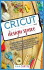 Cricut design space: A beginner's guide on how to use every tool and function to instantly master Cricut machines and create high-quality c Cover Image