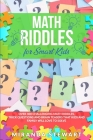 Math Riddles For Smart Kids: Over 400 Challenging Math Riddles, Trick Questions And Brain Teasers That Kids And Family Will Love To Solve Cover Image