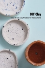 DIY Clay: Easy Air Dry Clay Projects for Kids at Home: Mother's Day Gift 2021, Happy Mother's Day, Gift for Mom Cover Image