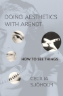 Doing Aesthetics with Arendt: How to See Things (Columbia Themes in Philosophy) Cover Image