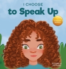 I Choose to Speak Up: A Colorful Picture Book About Bullying, Discrimination, or Harassment Cover Image