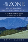 In the Zone - Key Words That Inspire Success in Sports: A Guide to Winning - In Sports and in Life Cover Image