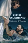 Christ Enlightened: The Gospel Of Thomas: Moral Teachings Of Jesus Cover Image