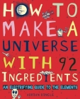 How to Make a Universe with 92 Ingredients: An Electrifying Guide to the Elements Cover Image