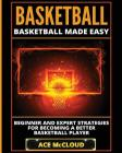 Basketball: Basketball Made Easy: Beginner and Expert Strategies For Becoming A Better Basketball Player Cover Image