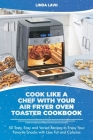 Cook Like a Chef with Your Air Fryer Oven Toaster Cookbook: 50 Tasty, Easy and Varied Recipes to Enjoy Your Favorite Snacks with Less Fat and Calories Cover Image