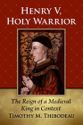 Henry V, Holy Warrior: The Reign of a Medieval King in Context Cover Image