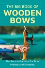 The Big Book Of Wooden Bows - The Personal Advice For Bow Making And Shooting: Wooden Bows Book Cover Image