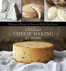 Artisan Cheese Making at Home: Techniques & Recipes for Mastering World-Class Cheeses Cover Image