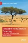 Innovative Humanitarian Financing: Case Studies of Funding Models (Palgrave Studies in Impact Finance) Cover Image