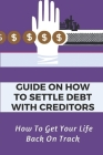 Guide On How To Settle Debt With Creditors: How To Get Your Life Back On Track: How To Negotiate With Bank Cover Image