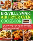 The Ultimate Breville Smart Air Fryer Oven Cookbook for Beginners: How to Take Care of Friends and Family Healthy With The Ultimate and Time-Saving Gu Cover Image