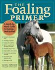 The Foaling Primer: A Step-by-Step Guide to Raising a Healthy Foal Cover Image